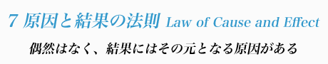 7 原因と結果の法則 Law of Cause and Effect 偶然はなく、結果にはその元となる原因がある